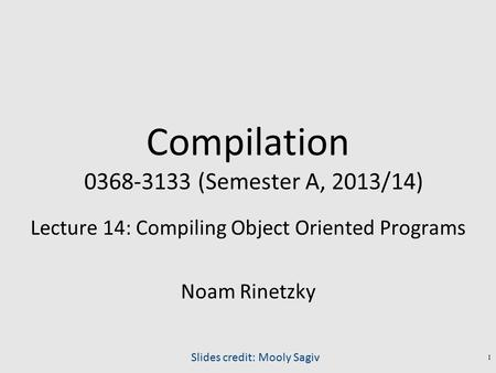 Compilation 0368-3133 (Semester A, 2013/14) Lecture 14: Compiling Object Oriented Programs Noam Rinetzky Slides credit: Mooly Sagiv 1.