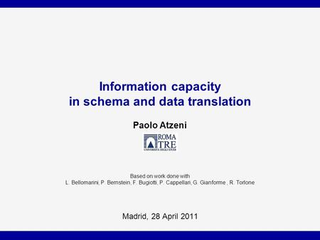 Information capacity in schema and data translation Paolo Atzeni Based on work done with L. Bellomarini, P. Bernstein, F. Bugiotti, P. Cappellari, G. Gianforme,