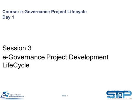 Slide 1 Course: e-Governance Project Lifecycle Day 1 Session 3 e-Governance Project Development LifeCycle.