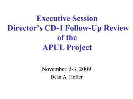 Executive Session Director's CD-1 Follow-Up Review of the APUL Project November 2-3, 2009 Dean A. Hoffer.
