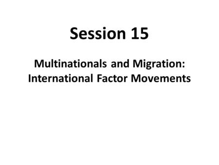 Session 15 Multinationals and Migration: International Factor Movements.