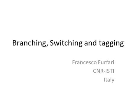 Branching, Switching and tagging Francesco Furfari CNR-ISTI Italy.