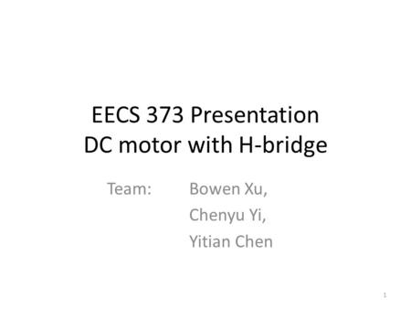 EECS 373 Presentation DC motor with H-bridge Team: Bowen Xu, Chenyu Yi, Yitian Chen 1.