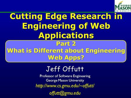 Cutting Edge Research in Engineering of Web Applications Part 2 What is Different about Engineering Web Apps? Jeff Offutt Professor of Software Engineering.
