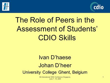 5th International CDIO Conference Singapore, June 7 - 10, 2009 1 The Role of Peers in the Assessment of Students' CDIO Skills Ivan D'haese Johan D'heer.