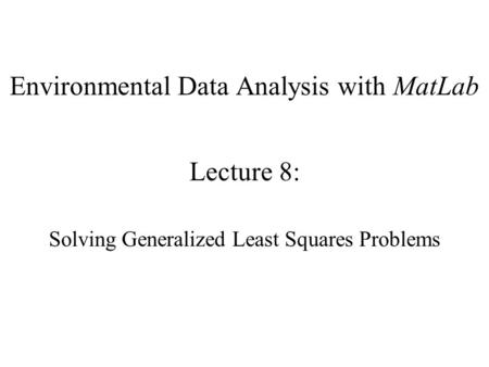 Environmental Data Analysis with MatLab Lecture 8: Solving Generalized Least Squares Problems.
