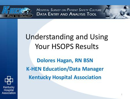 Understanding and Using Your HSOPS Results Dolores Hagan, RN BSN K-HEN Education/Data Manager Kentucky Hospital Association 1.