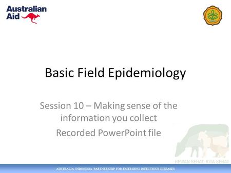 AUSTRALIA INDONESIA PARTNERSHIP FOR EMERGING INFECTIOUS DISEASES Basic Field Epidemiology Session 10 – Making sense of the information you collect Recorded.