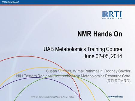 RTI International RTI International is a trade name of Research Triangle Institute. www.rti.org NMR Hands On UAB Metabolomics Training Course June 02-05,