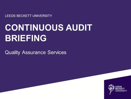 LEEDS BECKETT UNIVERSITY CONTINUOUS AUDIT BRIEFING Quality Assurance Services.
