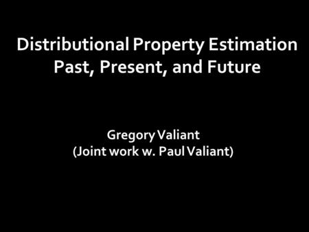 Distributional Property Estimation Past, Present, and Future Gregory Valiant (Joint work w. Paul Valiant)