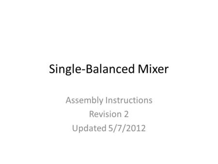 Single-Balanced Mixer Assembly Instructions Revision 2 Updated 5/7/2012.