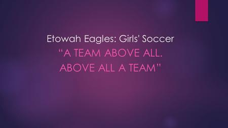 "Etowah Eagles: Girls' Soccer ""A TEAM ABOVE ALL. ABOVE ALL A TEAM"""