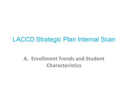 LACCD Strategic Plan Internal Scan A. Enrollment Trends and Student Characteristics.