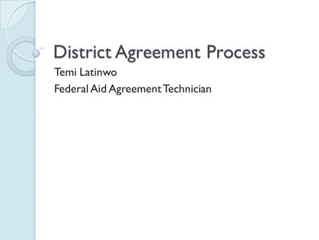 District Agreement Process Temi Latinwo Federal Aid Agreement Technician.