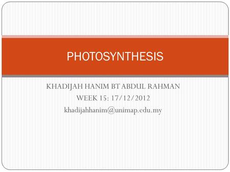 KHADIJAH HANIM BT ABDUL RAHMAN WEEK 15: 17/12/2012 PHOTOSYNTHESIS.