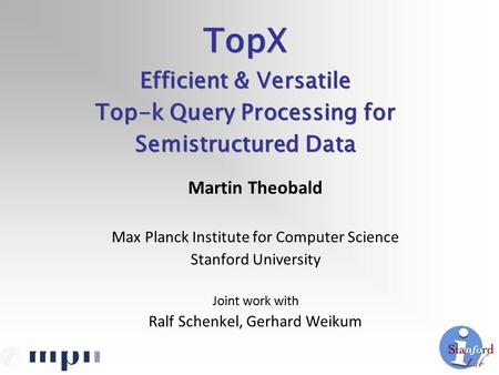 Martin Theobald Max Planck Institute for Computer Science Stanford University Joint work with Ralf Schenkel, Gerhard Weikum TopX Efficient & Versatile.