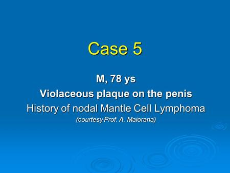 Case 5 M, 78 ys Violaceous plaque on the penis History of nodal Mantle Cell Lymphoma (courtesy Prof. A. Maiorana)