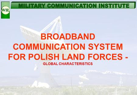 BROADBAND COMMUNICATION SYSTEM FOR POLISH LAND FORCES - GLOBAL CHARACTERISTICS.