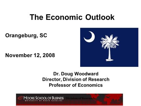 , Division of Research The Economic Outlook Dr. Doug Woodward Director, Division of Research Professor of Economics Orangeburg, SC November 12, 2008.