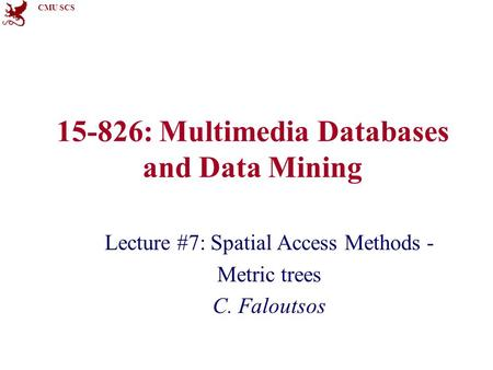 CMU SCS 15-826: Multimedia Databases and Data Mining Lecture #7: Spatial Access Methods - Metric trees C. Faloutsos.