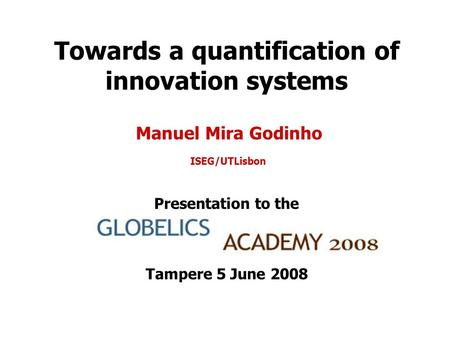 Towards a quantification of innovation systems Manuel Mira Godinho ISEG/UTLisbon Presentation to the Tampere 5 June 2008.