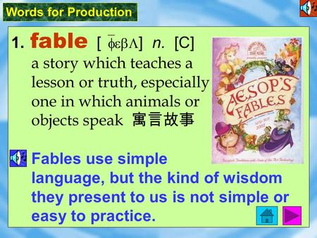 Words for Production 1. fable [ `febL ] n. [C] a story which teaches a lesson or truth, especially one in which animals or objects speak 寓言故事 Fables use.