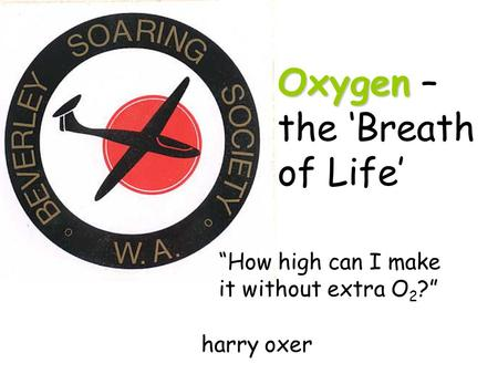"Oxygen Oxygen – the 'Breath of Life' ""How high can I make it without extra O 2 ?"" harry oxer."