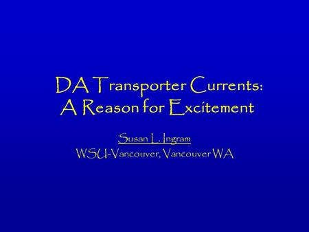 DA Transporter Currents: A Reason for Excitement Susan L. Ingram WSU-Vancouver, Vancouver WA.