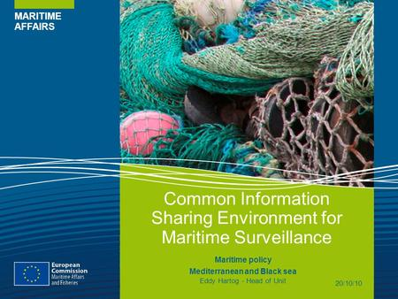 MARITIME AFFAIRS Common Information Sharing Environment for Maritime Surveillance Maritime policy Mediterranean and Black sea Eddy Hartog - Head of Unit.