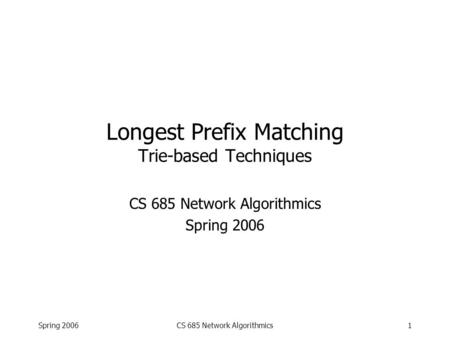 Spring 2006CS 685 Network Algorithmics1 Longest Prefix Matching Trie-based Techniques CS 685 Network Algorithmics Spring 2006.