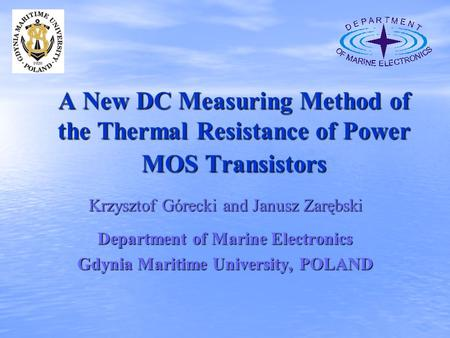 A New DC Measuring Method of the Thermal Resistance of Power MOS Transistors Krzysztof Górecki and Janusz Zarębski Department of Marine Electronics Gdynia.