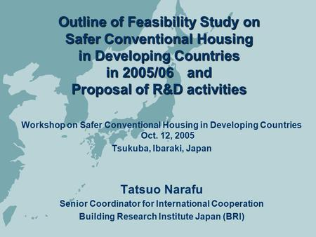 Outline of Feasibility Study on Safer Conventional Housing in Developing Countries in 2005/06 and Proposal of R&D activities Workshop on Safer Conventional.