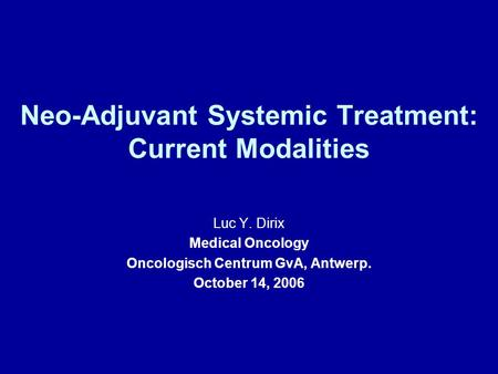 Neo-Adjuvant Systemic Treatment: Current Modalities Luc Y. Dirix Medical Oncology Oncologisch Centrum GvA, Antwerp. October 14, 2006.