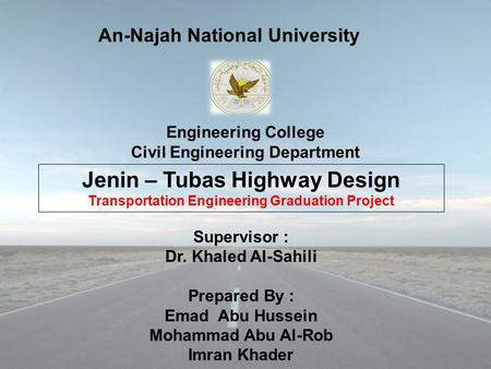 Engineering College Civil Engineering Department Jenin – Tubas Highway Design Transportation Engineering Graduation Project Supervisor : Dr. Khaled Al-Sahili.