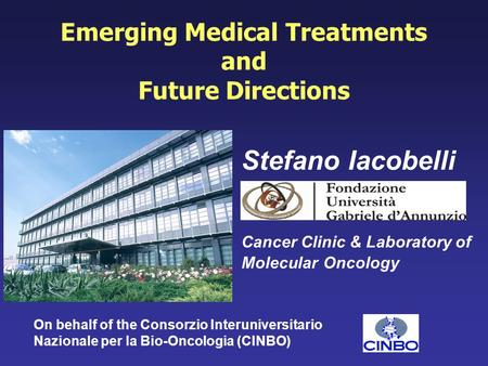 Emerging Medical Treatments and Future Directions Stefano Iacobelli Cancer Clinic & Laboratory of Molecular Oncology On behalf of the Consorzio Interuniversitario.