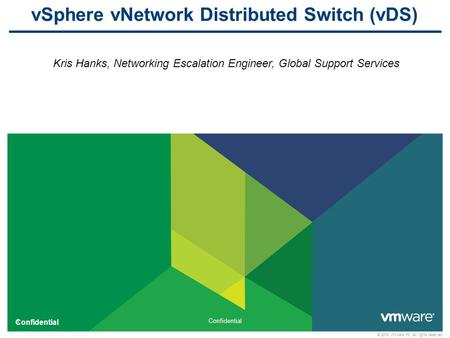 1 Confidential © 2010 VMware Inc. All rights reserved Confidential vSphere vNetwork Distributed Switch (vDS) Kris Hanks, Networking Escalation Engineer,