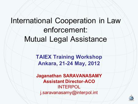 International Cooperation in Law enforcement: Mutual Legal Assistance TAIEX Training Workshop Ankara, 21-24 May, 2012 Jaganathan SARAVANASAMY Assistant.