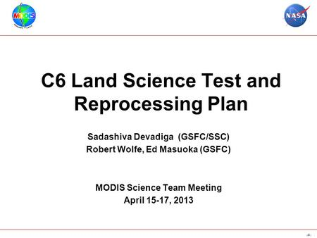 1 C6 Land Science Test and Reprocessing Plan Sadashiva Devadiga (GSFC/SSC) Robert Wolfe, Ed Masuoka (GSFC) MODIS Science Team Meeting April 15-17, 2013.