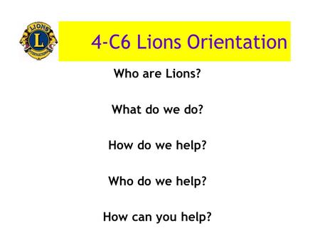 4-C6 Lions Orientation Who are Lions? What do we do? How do we help? Who do we help? How can you help?