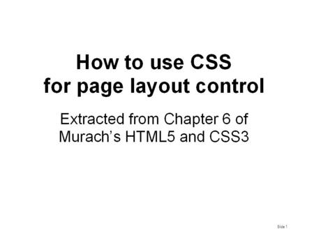 Slide 1. Murach's HTML5 and CSS3, C6 Slide 2 Layout Control is a critical issue in any website/pages design. Traditionally and conveniently (but not satisfactorily)
