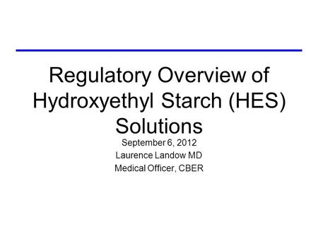 Regulatory Overview of Hydroxyethyl Starch (HES) Solutions September 6, 2012 Laurence Landow MD Medical Officer, CBER.