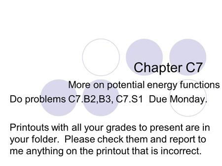 Chapter C7 More on potential energy functions Do problems C7.B2,B3, C7.S1 Due Monday. Printouts with all your grades to present are in your folder. Please.