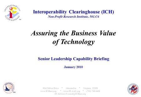 Interoperability Clearinghouse (ICH) Non-Profit Research Institute, 501.C6 Assuring the Business Value of Technology Senior Leadership Capability Briefing.