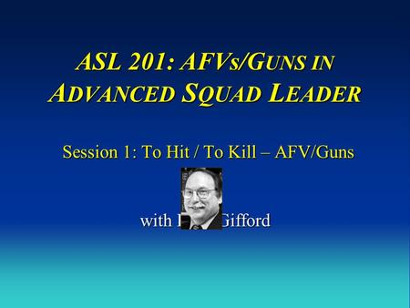 ASL 201: AFVs/GUNS IN ADVANCED SQUAD LEADER Session 1: To Hit / To Kill – AFV/Guns with Russ Gifford.
