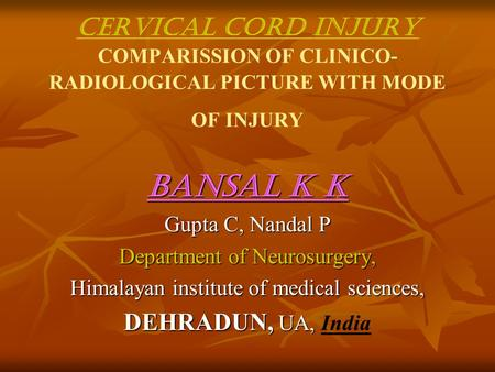 CERVICAL CORD INJURY COMPARISSION OF CLINICO- RADIOLOGICAL PICTURE WITH MODE OF INJURY Bansal K K Gupta C, Nandal P Department of Neurosurgery, Himalayan.