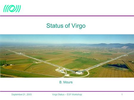 September 21, 2005Virgo Status – ESF Workshop1 Status of Virgo B. Mours.