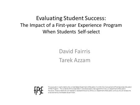 Evaluating Student Success: The Impact of a First-year Experience Program When Students Self-select David Fairris Tarek Azzam This evaluation was funded.