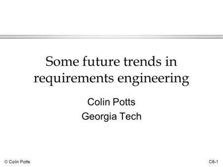 © Colin Potts C6-1 Some future trends in requirements engineering Colin Potts Georgia Tech.