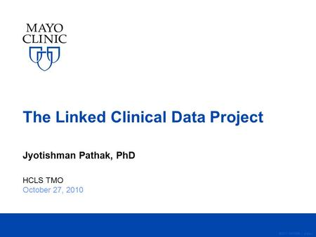 ©2011 MFMER | slide-1 The Linked Clinical Data Project Jyotishman Pathak, PhD HCLS TMO October 27, 2010.
